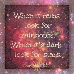 When it rains look for rainbows. When it's dark look for stars..