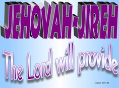 """Abraham named the place Yahweh-Yireh (which means """"the LORD will provide""""). To this day, people still use that name as a proverb: """"On the mountain of the LORD it will be provided.""""  -Genesis 22:14    Read more: http://www.knowing-jesus.com/genesis-22-1"""