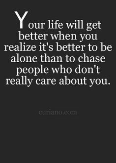 your life will get better when you realize it's better to be alone than to chase people who don't really care about you.