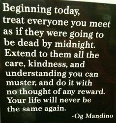 Beginning today, treat everyone you meet as if they were goin to be dead by midnight.