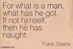 Frank Sinatra Quotes Pics Revenge   Frank Sinatra : For what is a man, what has he got. If not himself ...