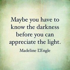 Maybe you have to know the darkness before you can appreciate the light. #Quotes