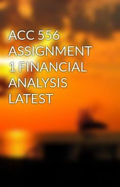 ACC 556 ASSIGNMENT 1 FINANCIAL ANALYSIS LATEST #wattpad #short-story