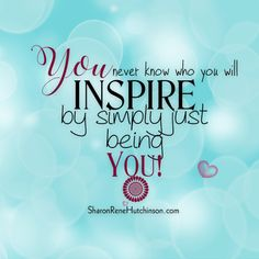 Treasured Sentiments by SharonRene Hutchinson: Be Yourself, you never know who you might Inspire!...