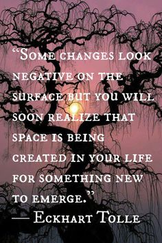 """Some changes look negative on the surface but you will soon realise that space is being created for something new to emerge."" Eckhart Tolle"