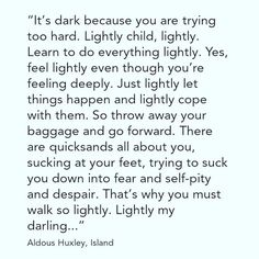 """There are quicksands all about you, sucking at your feet, trying to suck you down into fear and self-pity and despair. That's why you must walk so lightly. Lightly my darling...""""- Aldous Huxley ☺ LIGHTLY MY DARLING  #goodvibes #positivity #behappy #befree #freeyourmind #letgo #beyou #meditate #knowthyself #loveandlight #within"""