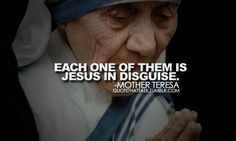 Each one of them is Jesus in Disguise - Mother Theresa Corporal Works Of Mercy, Saint Teresa Of Calcutta, Mother Teresa Quotes, Catholic Quotes, Catholic Beliefs, Religious Quotes, Religious Art, Catholic Saints, Roman Catholic