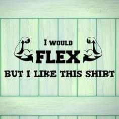 Check out this item in my Etsy shop https://www.etsy.com/listing/526418680/i-would-flex-but-i-like-this-shirt-t