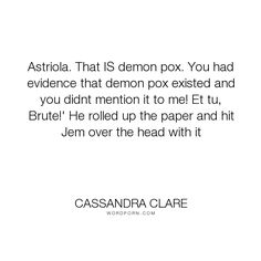 That IS demon pox. You had evidence that demon pox existed and you didnt. humor, will-herondale, jem-carstairs, clockwork-prince Will Herondale Quotes, Infernal Devices Quotes, Cassandra Clare Quotes, General Quotes, Jace Wayland, The Dark Artifices, The Fault In Our Stars, Shadow Hunters, The Mortal Instruments