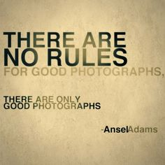 There are no rules for good photographs, there are only good photographs. – Ansel Adams