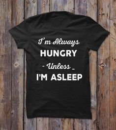 I'm Always Hungry Unless Im Asleep T-shirt