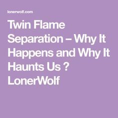 Twin Flame Separation – Why It Happens and Why It Haunts Us ⋆ LonerWolf