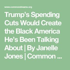 Trump's Spending Cuts Would Create the Black America He's Been Talking About   By Janelle Jones   Common Dreams