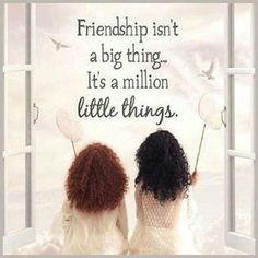 Our friendship is made up of a million little things!!