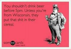 You shouldn't drink beer before 5pm.  Unless you're from Wisconsin.......That's why we LOVE Up North <3