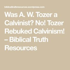 Was A. W. Tozer a Calvinist? No! Tozer Rebuked Calvinism! – Biblical Truth Resources