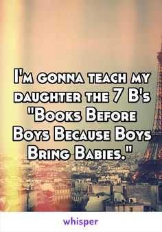 """I'm gonna teach my daughter the 7 B's """"Books Before Boys Because Boys Bring Babies."""""""