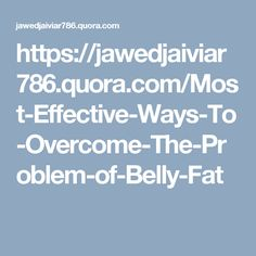 https://jawedjaiviar786.quora.com/Most-Effective-Ways-To-Overcome-The-Problem-of-Belly-Fat