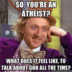 Seriously.  The athiests I know talk about God more than the non-atheists I know.