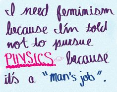 "I need feminism because I'm told not to pursue physics because it's a ""man's job""."