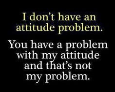 I don't have an attitude problem.  You have a problem with my attitude and that's not my problem. #LOL