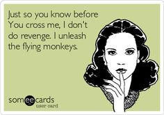Just so you know before You cross me, I don't do revenge. I unleash the flying monkeys.