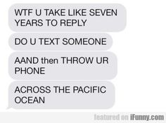You Take Like Seven Years To Reply. Sound like anyone you know?