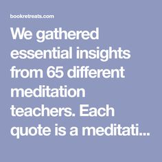 We gathered essential insights from 65 different meditation teachers.Each quote is a meditation in itself. Enjoy the 101 inspiring meditation quotes!