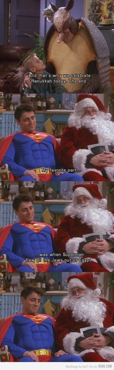 Ross as the Holiday Armadillo and Joey as Superman.Ross tells Ben about Hanukah, but was Not happy when Joey told Ben that Superman flew All the Jews out of Egypt. Chandler played Santa.