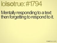 Mentally responding to a text, then forgetting to respond to it. Sorry! You know youve done this, dont front. lol