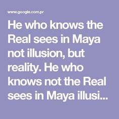 He who knows the Real sees in Maya not illusion, but reality. He who knows not the Real sees in Maya illusion and thinks it real. (sv VI:92) -- Read more at: http://www.yogananda.com.au/upa/theory_of_maya2.html#top - Buscar con Google