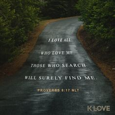 K-LOVE's Encouraging Word. I love all who love me. Those who search will surely find me. Proverbs 8:17 NLT