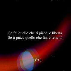 Se fai quello che ti piace è libertà. Se ti piace quello che fai è felicità. Siamo liberi e felici!
