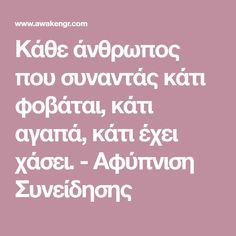 Κάθε άνθρωπος που συναντάς κάτι φοβάται, κάτι αγαπά, κάτι έχει χάσει. - Αφύπνιση Συνείδησης Psychology, Psicologia