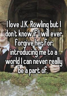"""I love J.K. Rowling but I don't know if I will ever forgive her for introducing me to a world I can never really be a part of. """