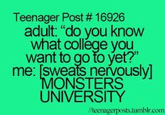 Adult: Do you know what college you want to go to yet Me: Monsters University