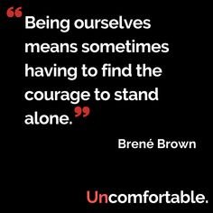 Being ourselves means sometimes having to find the courage to stand alone ~ Brené Brown #podcast #UncomfortableThePodcast #courage