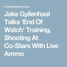 Jake Gyllenhaal Talks 'End Of Watch' Training, Shooting At Co-Stars With Live Ammo