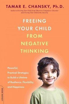 Freeing Your Child from Negative Thinking: Powerful, Practical Strategies to Build a Lifetime of Resilience, Flex...