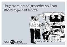 Funny Confession Ecard: I buy store-brand groceries so I can afford top-shelf booze.