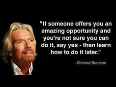 """""""If someone offers you an amazing opportunity and your not sure you can do it, say yes - then learn how to do it later."""" Richard Branson Loved Billionaire - not short of taking on the """"successful"""" opportunity... find out http://www.empowernetwork.com/top-producer?id=mikedudley"""