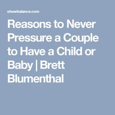 Reasons to Never Pressure a Couple to Have a Child or Baby | Brett Blumenthal