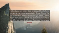 "Blaise Pascal Quote: ""Not only do we know God by Jesus Christ alone, but we know ourselves only by Jesus Christ. We know life and death only through Jesus Christ. Apart from Jesus Christ, we do not know what is our life, nor our death, nor God, nor ourselves."""