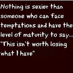 I didn't always feel this way. I'm not sure if it was due to whom I was in relationships with or what?!? I will say that during my last relationship of 8yrs I was able to become one that was able to resist that temptation; and for a man that is probably the area in which we struggle most. For both men and women it seems like you can be single for the longest; expecting to settle with someone but it doesn't happen. Then just when it does, everybody and all of the nobody's wants to be with you…