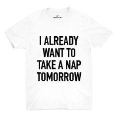 I Already Want To Take A Nap Tomorrow White Unisex T-shirt | Sarcastic Me
