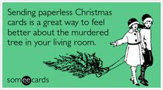 """""""Sending paperless Christmas cards is a great way to feel better about the murdered tree in your living room."""""""