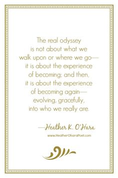 """""""The real odyssey is not about what we walk upon or where we go—it is about the experience of becoming; and then, it is about the experience of becoming again—evolving, gracefully, into who we really are."""" —Heather K. O'Hara, from AXIS, THE SONG IN THE CENTER OF THE SOUL; Paperback: www.amazon.com/dp/193898403X"""