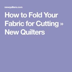 How to Fold Your Fabric for Cutting » New Quilters