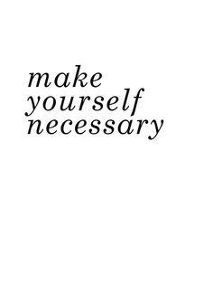 Make yourself necessary.