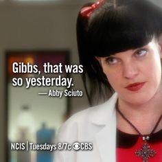 Gibbs, that was so yesterday. -Abby Sciuto
